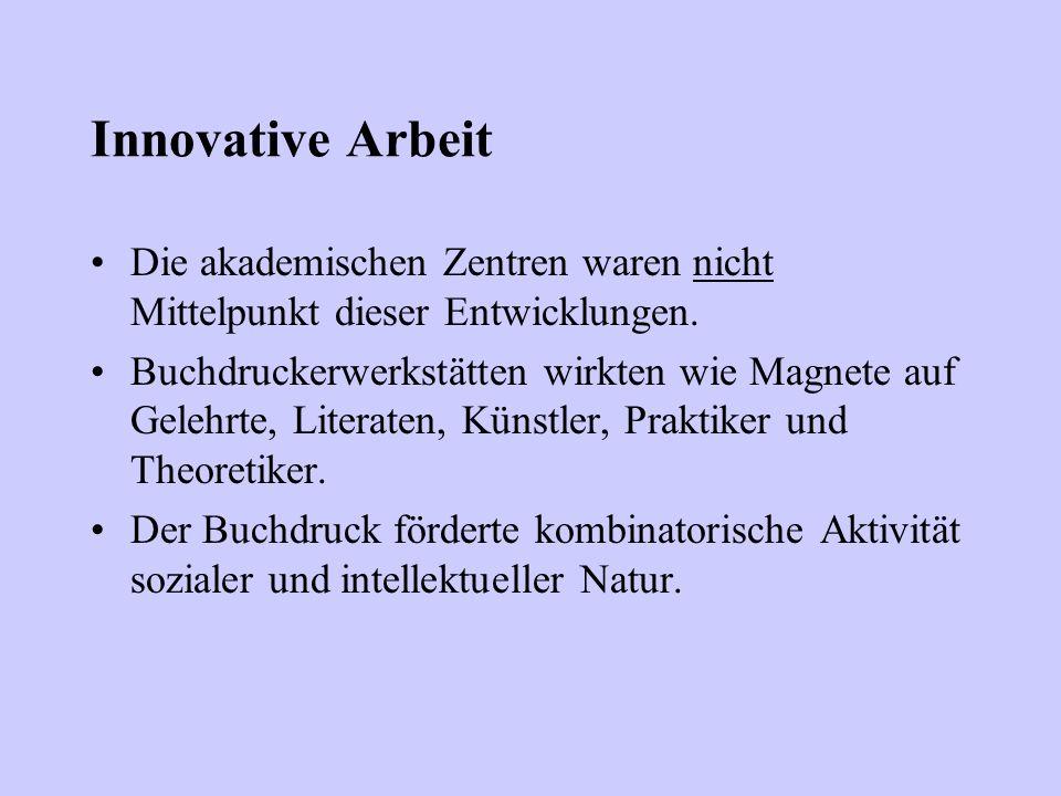 Innovative Arbeit Die akademischen Zentren waren nicht Mittelpunkt dieser Entwicklungen. Buchdruckerwerkstätten wirkten wie Magnete auf Gelehrte, Lite