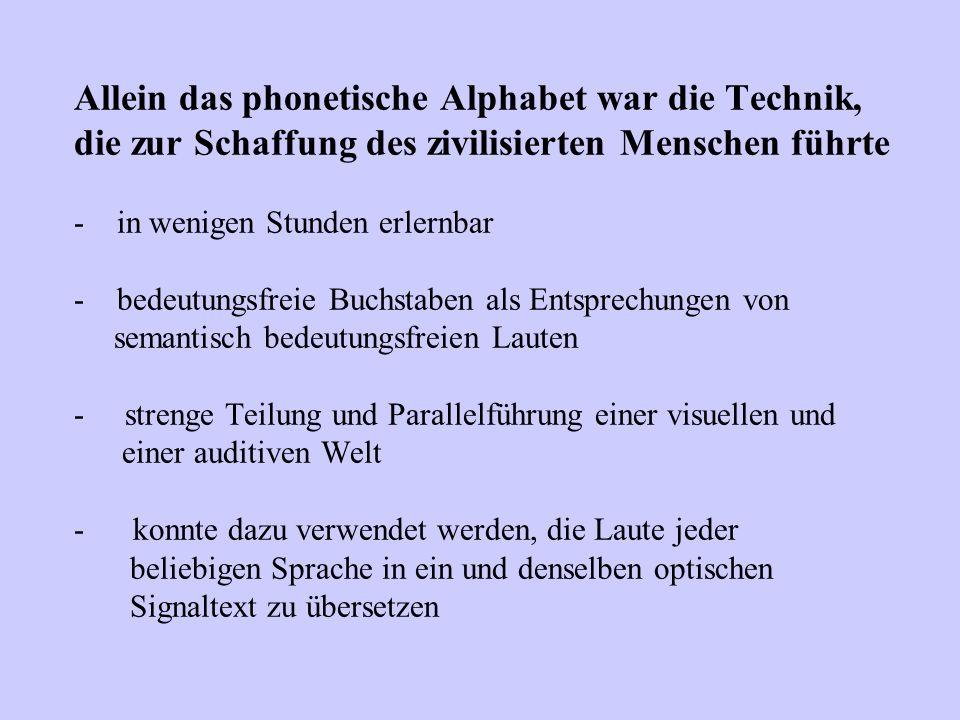 Allein das phonetische Alphabet war die Technik, die zur Schaffung des zivilisierten Menschen führte - in wenigen Stunden erlernbar - bedeutungsfreie