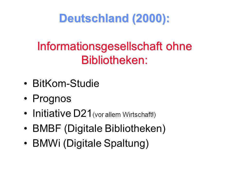 Deutschland (2000): Informationsgesellschaft ohne Bibliotheken: BitKom-Studie Prognos Initiative D21 (vor allem Wirtschaft!) BMBF (Digitale Bibliotheken) BMWi (Digitale Spaltung)