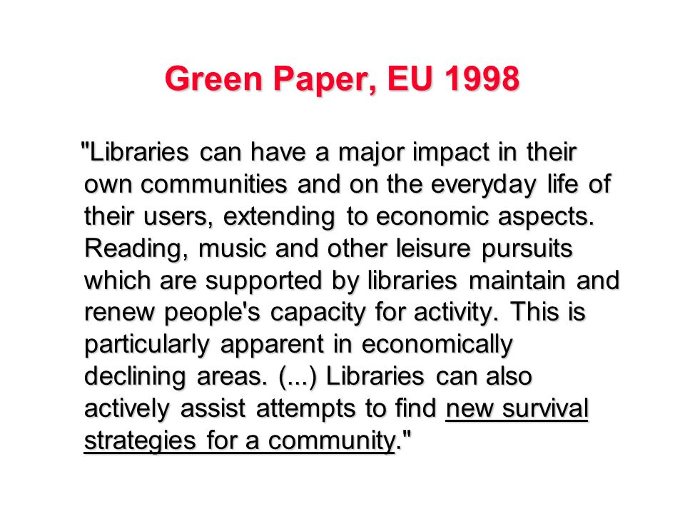 Green Paper, EU 1998 Libraries can have a major impact in their own communities and on the everyday life of their users, extending to economic aspects.