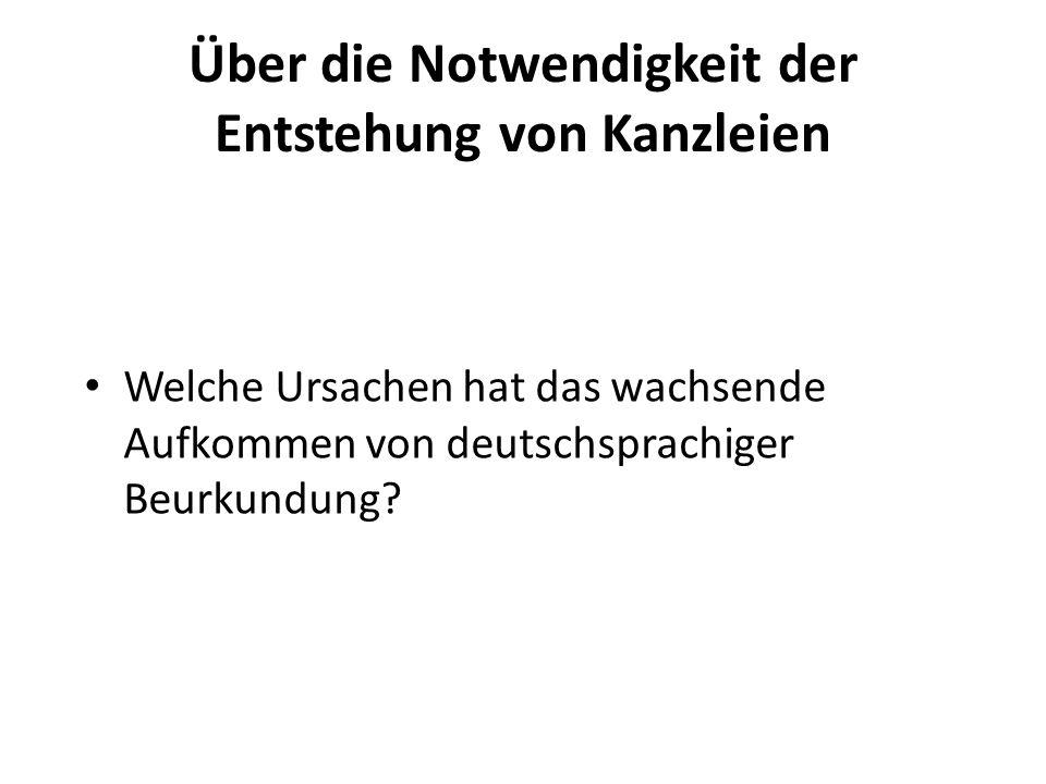 Über die Notwendigkeit der Entstehung von Kanzleien Welche Ursachen hat das wachsende Aufkommen von deutschsprachiger Beurkundung?