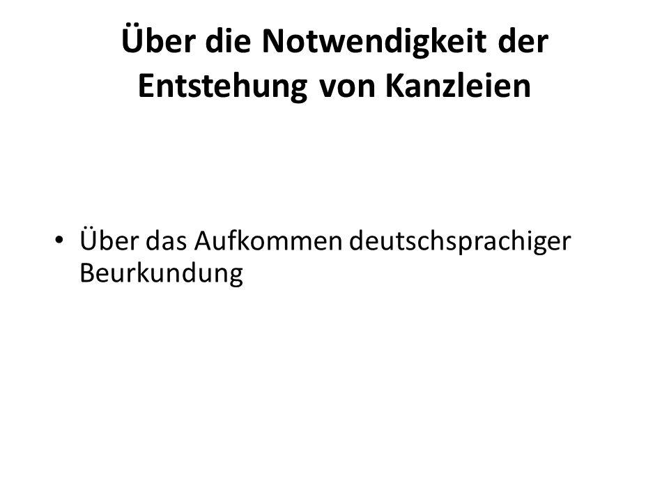 Über die Notwendigkeit der Entstehung von Kanzleien Über das Aufkommen deutschsprachiger Beurkundung