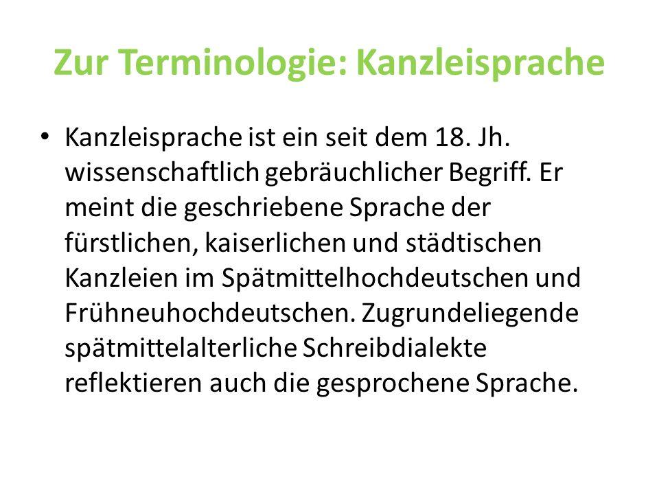 Zur Terminologie: Kanzleisprache Kanzleisprache ist ein seit dem 18. Jh. wissenschaftlich gebräuchlicher Begriff. Er meint die geschriebene Sprache de