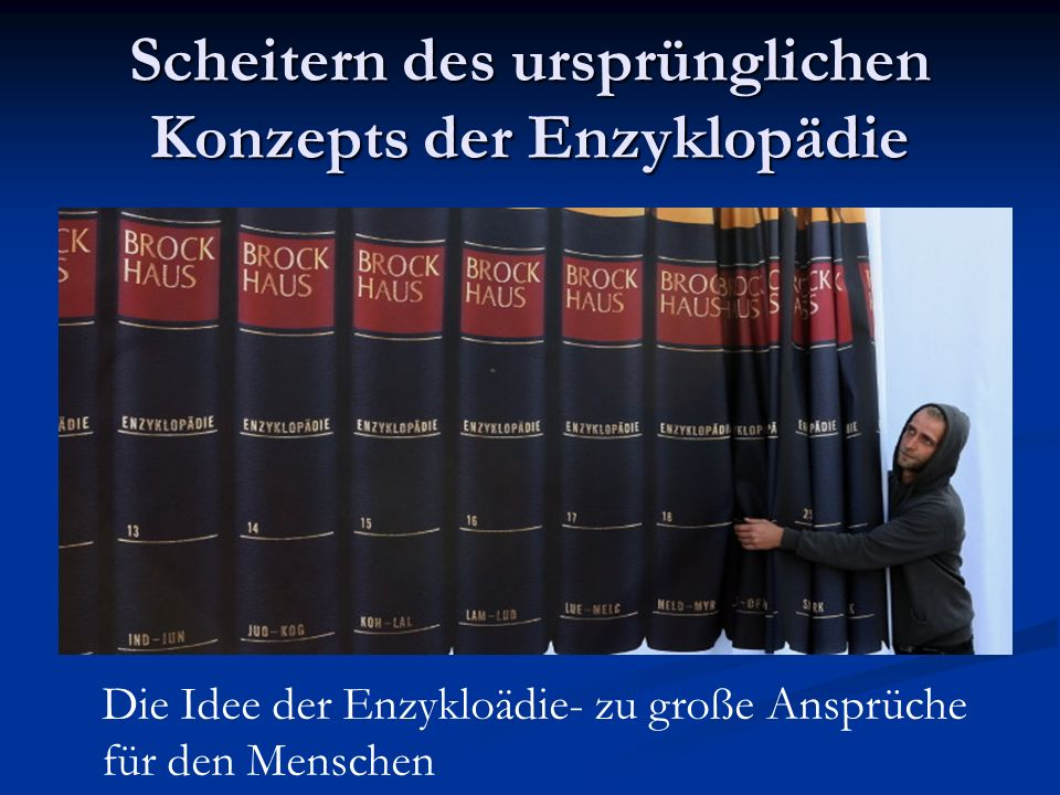 Scheitern des ursprünglichen Konzepts der Enzyklopädie Die Idee der Enzykloädie- zu große Ansprüche für den Menschen