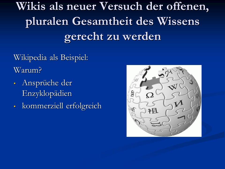 Wikis als neuer Versuch der offenen, pluralen Gesamtheit des Wissens gerecht zu werden Wikipedia als Beispiel: Warum? Ansprüche der Enzyklopädien Ansp