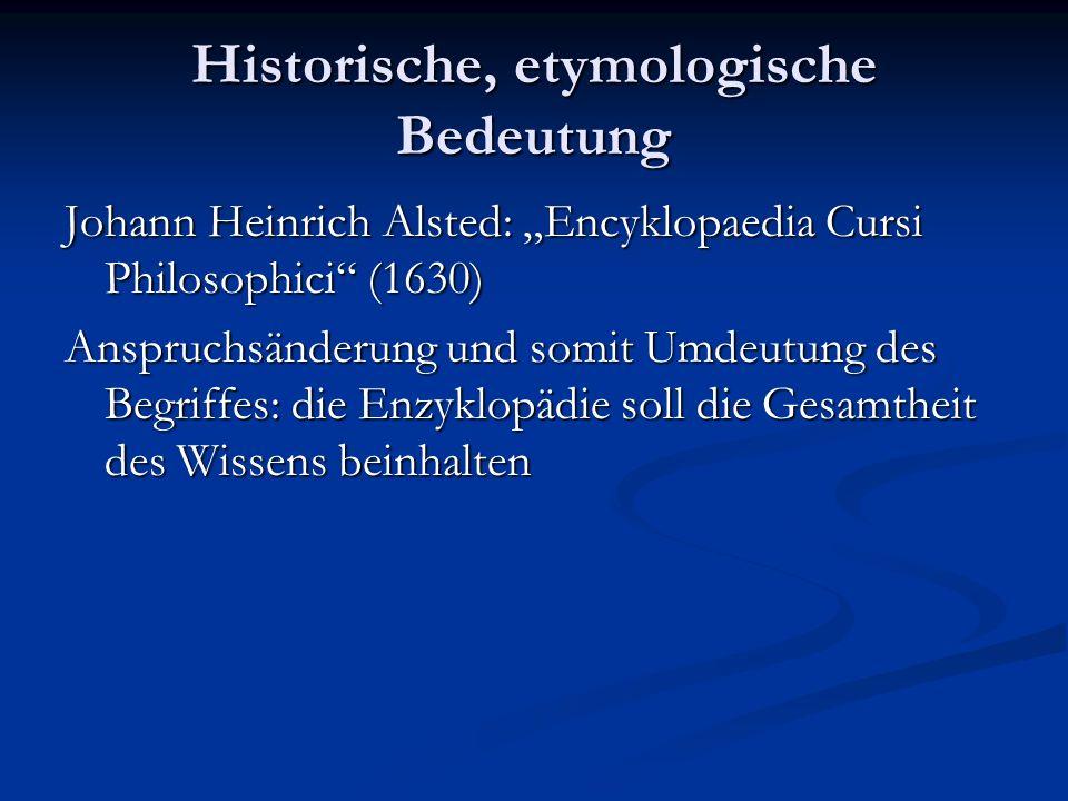 Historische, etymologische Bedeutung Johann Heinrich Alsted: Encyklopaedia Cursi Philosophici (1630) Anspruchsänderung und somit Umdeutung des Begriff