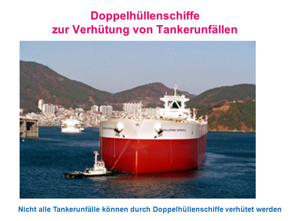 Doppelhüllenschiffe zur Verhütung von Tankerunfällen Nicht alle Tankerunfälle können durch Doppelhüllenschiffe verhütet werden