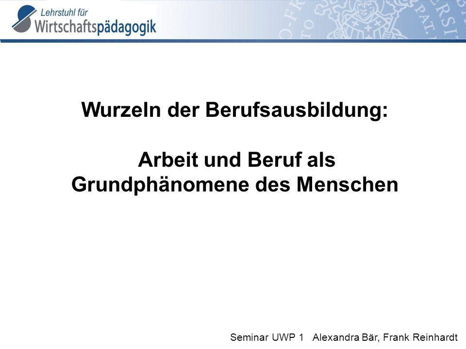 Seminar UWP 1 Alexandra Bär, Frank Reinhardt Wurzeln der Berufsausbildung: Arbeit und Beruf als Grundphänomene des Menschen