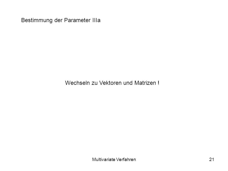Multivariate Verfahren21 Bestimmung der Parameter IIIa Wechseln zu Vektoren und Matrizen !