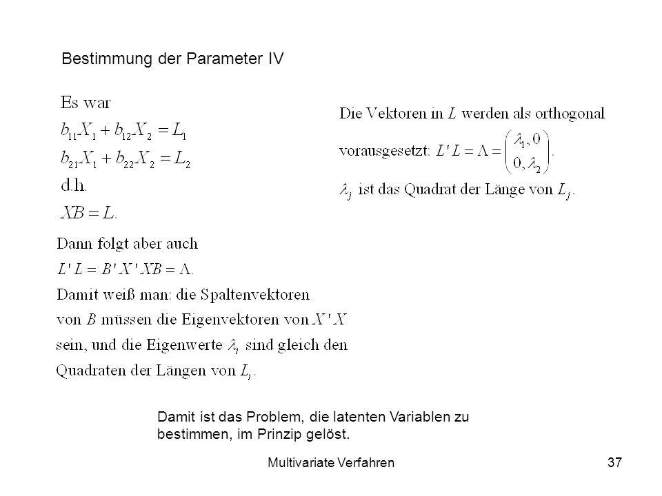 Multivariate Verfahren37 Bestimmung der Parameter IV Damit ist das Problem, die latenten Variablen zu bestimmen, im Prinzip gelöst.