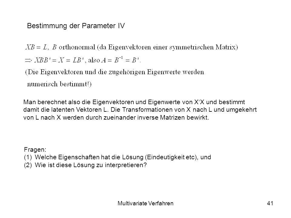 Multivariate Verfahren41 Bestimmung der Parameter IV Man berechnet also die Eigenvektoren und Eigenwerte von XX und bestimmt damit die latenten Vektoren L.
