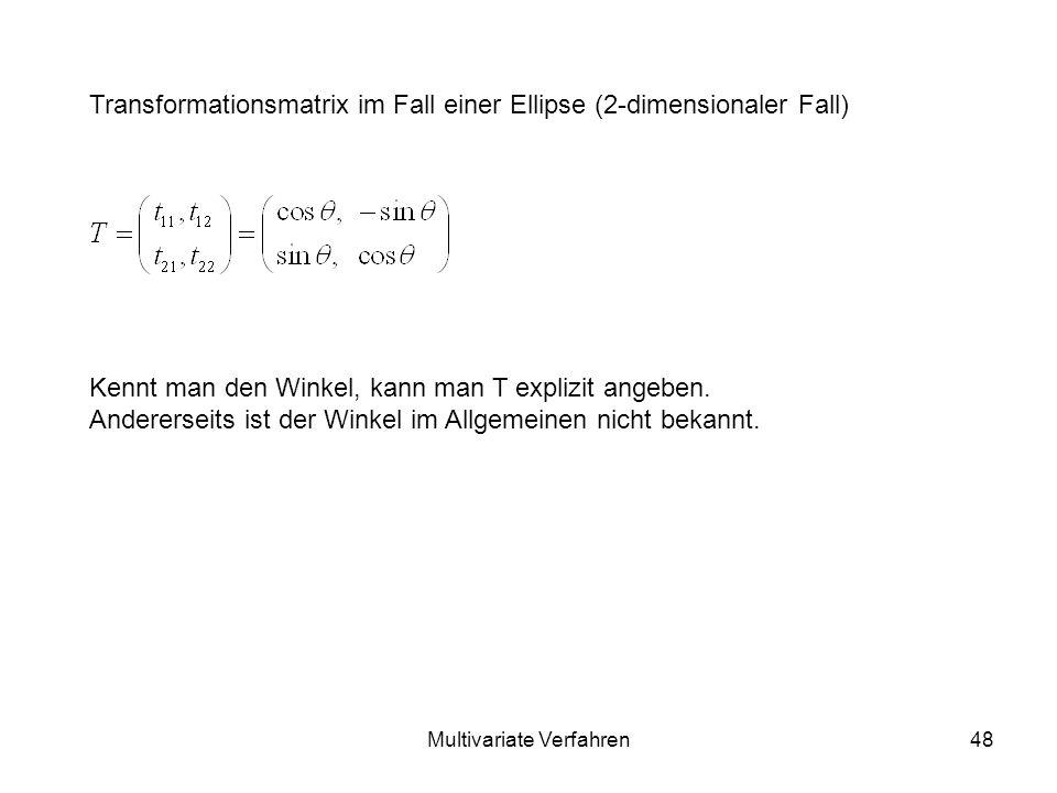 Multivariate Verfahren48 Transformationsmatrix im Fall einer Ellipse (2-dimensionaler Fall) Kennt man den Winkel, kann man T explizit angeben.