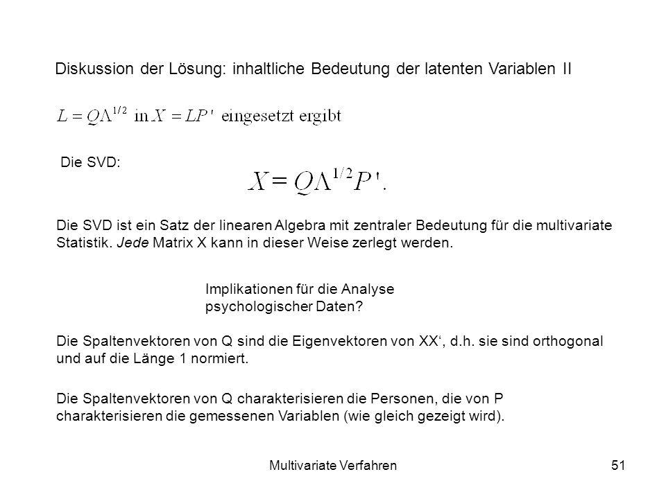 Multivariate Verfahren51 Diskussion der Lösung: inhaltliche Bedeutung der latenten Variablen II Die SVD: Die SVD ist ein Satz der linearen Algebra mit zentraler Bedeutung für die multivariate Statistik.