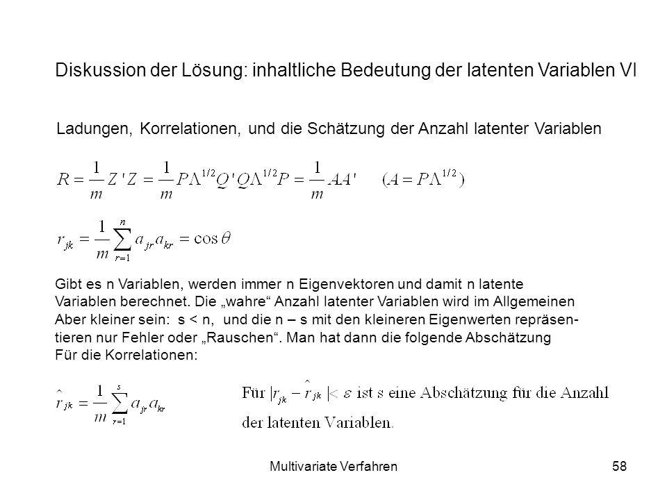Multivariate Verfahren58 Diskussion der Lösung: inhaltliche Bedeutung der latenten Variablen VI Ladungen, Korrelationen, und die Schätzung der Anzahl latenter Variablen Gibt es n Variablen, werden immer n Eigenvektoren und damit n latente Variablen berechnet.