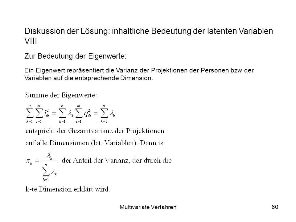 Multivariate Verfahren60 Diskussion der Lösung: inhaltliche Bedeutung der latenten Variablen VIII Zur Bedeutung der Eigenwerte: Ein Eigenwert repräsentiert die Varianz der Projektionen der Personen bzw der Variablen auf die entsprechende Dimension.