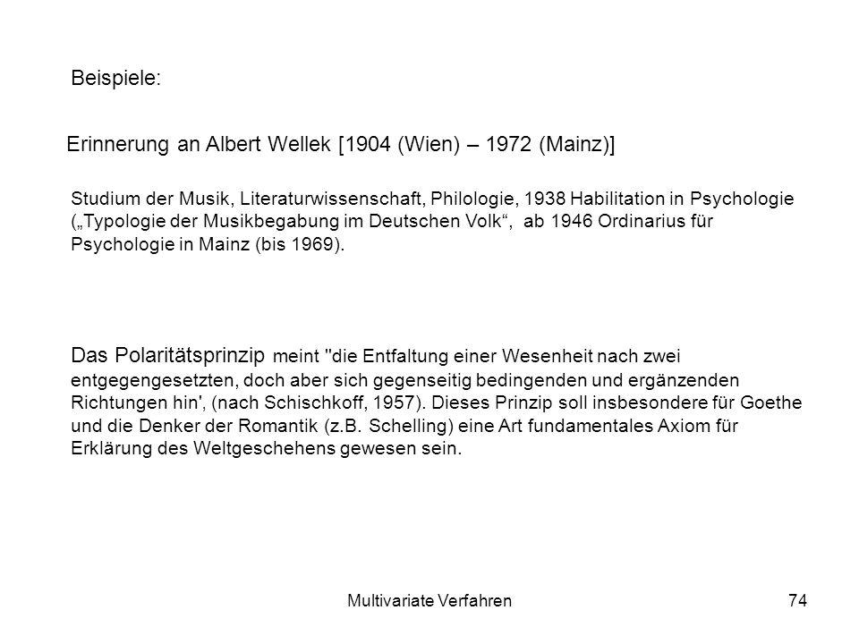 Multivariate Verfahren74 Beispiele: Erinnerung an Albert Wellek [1904 (Wien) – 1972 (Mainz)] Das Polaritätsprinzip meint die Entfaltung einer Wesenheit nach zwei entgegengesetzten, doch aber sich gegenseitig bedingenden und ergänzenden Richtungen hin (nach Schischkoff, 1957).