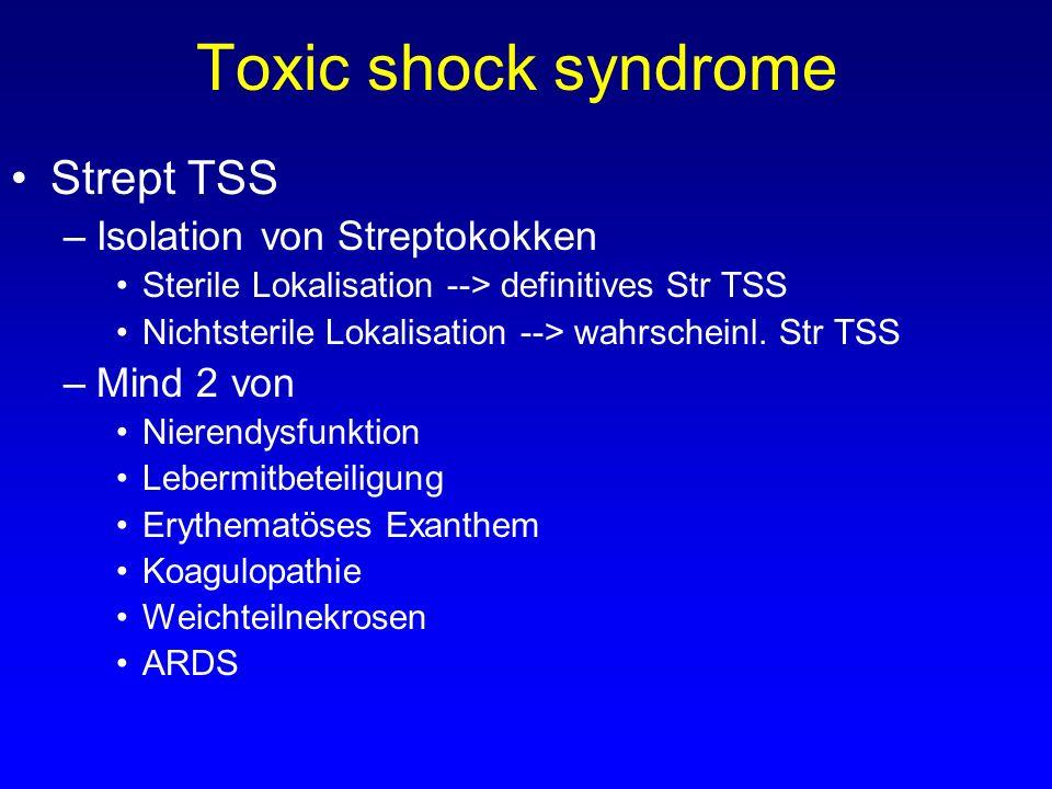 Toxic shock syndrome Strept TSS –Isolation von Streptokokken Sterile Lokalisation --> definitives Str TSS Nichtsterile Lokalisation --> wahrscheinl. S