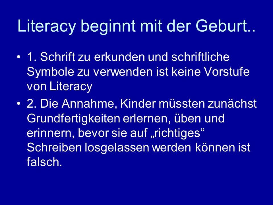 Literacy beginnt mit der Geburt.. 1. Schrift zu erkunden und schriftliche Symbole zu verwenden ist keine Vorstufe von Literacy 2. Die Annahme, Kinder