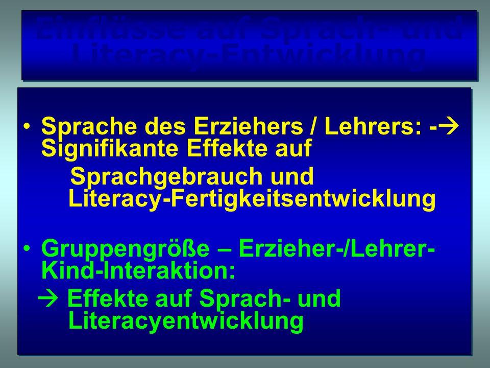 Einflüsse auf Sprach- und Literacy-Entwicklung Sprache des Erziehers / Lehrers: - Signifikante Effekte auf Sprachgebrauch und Literacy-Fertigkeitsentw