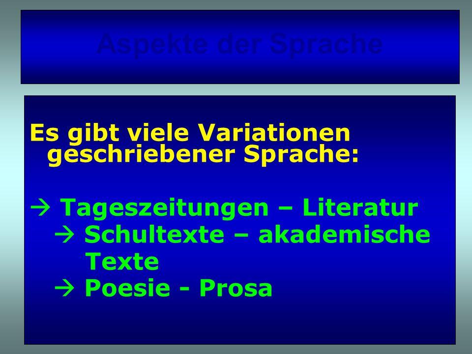 Aspekte der Sprache Es gibt viele Variationen geschriebener Sprache: Tageszeitungen – Literatur Schultexte – akademische Texte Poesie - Prosa
