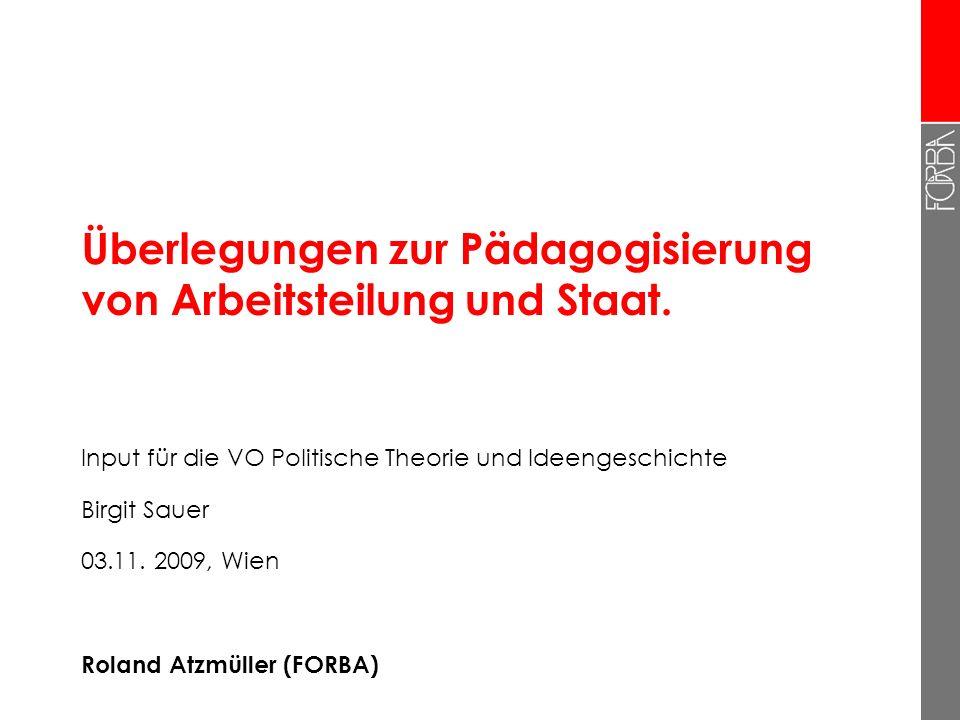 Überlegungen zur Pädagogisierung von Arbeitsteilung und Staat. Input für die VO Politische Theorie und Ideengeschichte Birgit Sauer 03.11. 2009, Wien