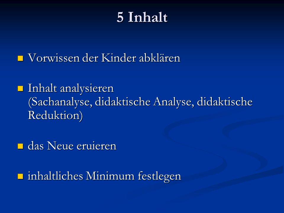 5 Inhalt Vorwissen der Kinder abklären Vorwissen der Kinder abklären Inhalt analysieren (Sachanalyse, didaktische Analyse, didaktische Reduktion) Inhalt analysieren (Sachanalyse, didaktische Analyse, didaktische Reduktion) das Neue eruieren das Neue eruieren inhaltliches Minimum festlegen inhaltliches Minimum festlegen