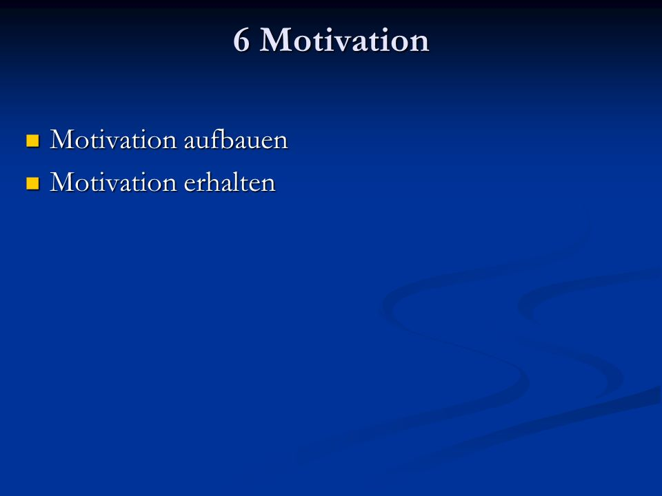 6 Motivation Motivation aufbauen Motivation aufbauen Motivation erhalten Motivation erhalten