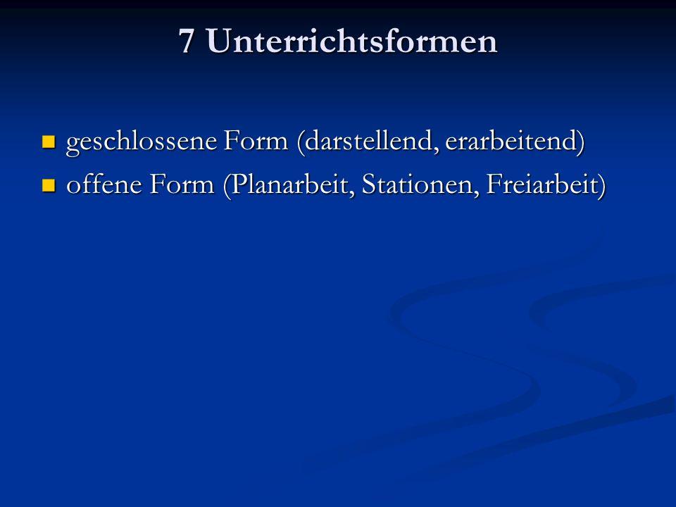 7 Unterrichtsformen geschlossene Form (darstellend, erarbeitend) geschlossene Form (darstellend, erarbeitend) offene Form (Planarbeit, Stationen, Freiarbeit) offene Form (Planarbeit, Stationen, Freiarbeit)