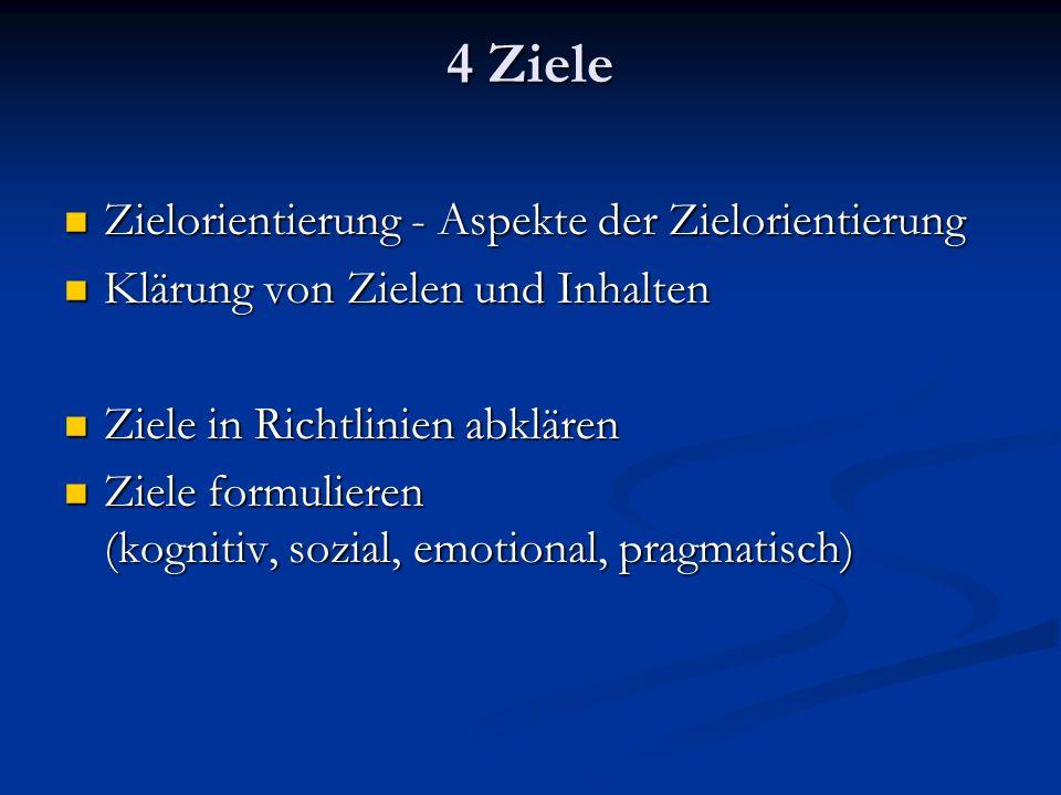 4 Ziele Zielorientierung - Aspekte der Zielorientierung Zielorientierung - Aspekte der Zielorientierung Klärung von Zielen und Inhalten Klärung von Zielen und Inhalten Ziele in Richtlinien abklären Ziele in Richtlinien abklären Ziele formulieren (kognitiv, sozial, emotional, pragmatisch) Ziele formulieren (kognitiv, sozial, emotional, pragmatisch)