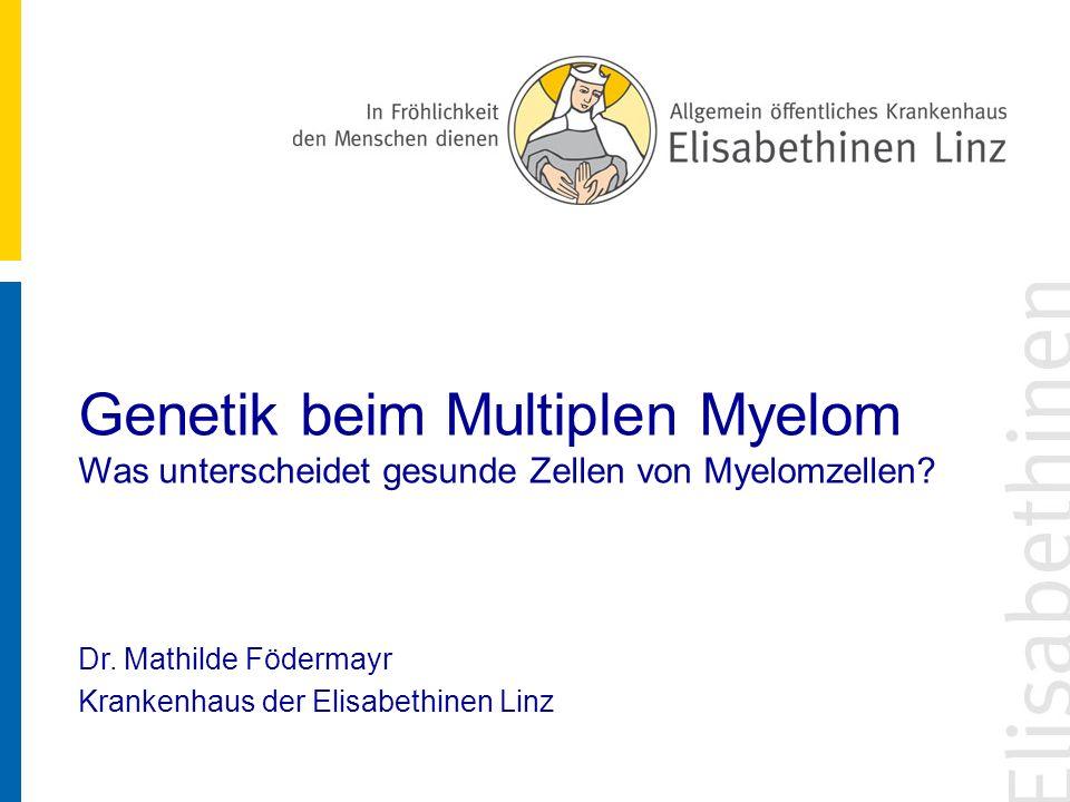 Genetik beim Multiplen Myelom Was unterscheidet gesunde Zellen von Myelomzellen? Dr. Mathilde Födermayr Krankenhaus der Elisabethinen Linz