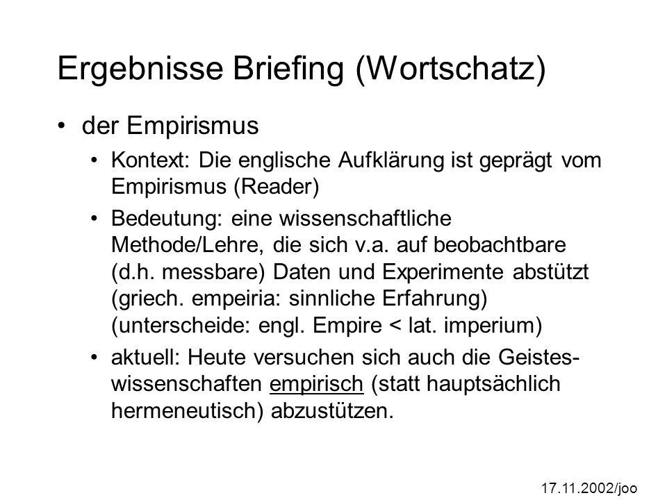17.11.2002/joo Ergebnisse Briefing (Wortschatz) der Empirismus Kontext: Die englische Aufklärung ist geprägt vom Empirismus (Reader) Bedeutung: eine wissenschaftliche Methode/Lehre, die sich v.a.