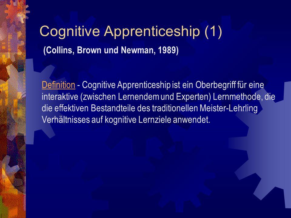 Cognitive Apprenticeship (1) (Collins, Brown und Newman, 1989) Definition - Cognitive Apprenticeship ist ein Oberbegriff für eine interaktive (zwischen Lernendem und Experten) Lernmethode, die die effektiven Bestandteile des traditionellen Meister-Lehrling Verhältnisses auf kognitive Lernziele anwendet.