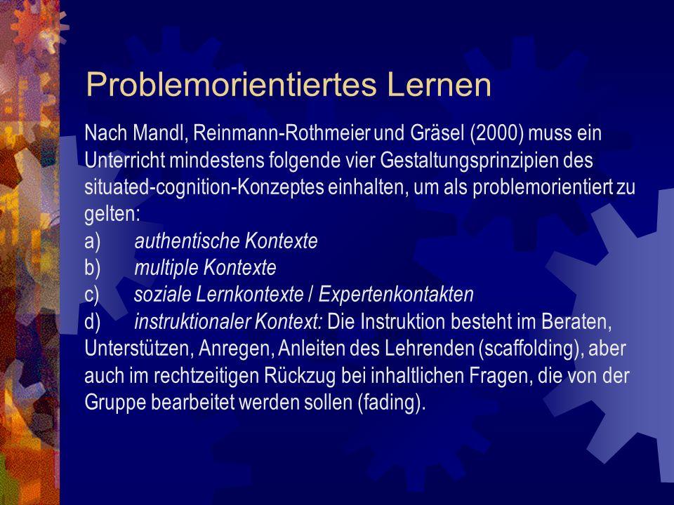 Problemorientiertes Lernen Nach Mandl, Reinmann-Rothmeier und Gräsel (2000) muss ein Unterricht mindestens folgende vier Gestaltungsprinzipien des situated-cognition-Konzeptes einhalten, um als problemorientiert zu gelten: a) authentische Kontexte b) multiple Kontexte c) soziale Lernkontexte / Expertenkontakten d) instruktionaler Kontext: Die Instruktion besteht im Beraten, Unterstützen, Anregen, Anleiten des Lehrenden (scaffolding), aber auch im rechtzeitigen Rückzug bei inhaltlichen Fragen, die von der Gruppe bearbeitet werden sollen (fading).