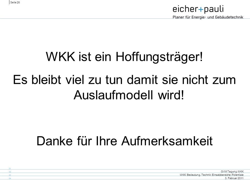 Seite 26 GVM Tagung WKK WKK: Bedeutung, Technik; Einsatzbereiche; Potentiale 3. Februar 2011 01 02 03 04 WKK ist ein Hoffungsträger! Es bleibt viel zu