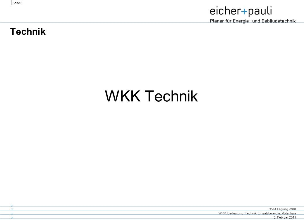 Seite 8 GVM Tagung WKK WKK: Bedeutung, Technik; Einsatzbereiche; Potentiale 3. Februar 2011 01 02 03 04 Technik WKK Technik