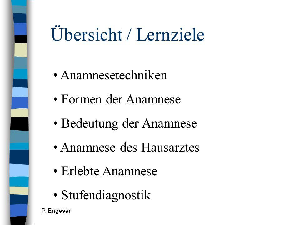 P. Engeser Übersicht / Lernziele Anamnesetechniken Formen der Anamnese Bedeutung der Anamnese Anamnese des Hausarztes Erlebte Anamnese Stufendiagnosti