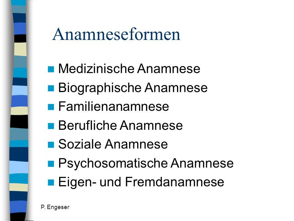 P. Engeser Anamneseformen Medizinische Anamnese Biographische Anamnese Familienanamnese Berufliche Anamnese Soziale Anamnese Psychosomatische Anamnese