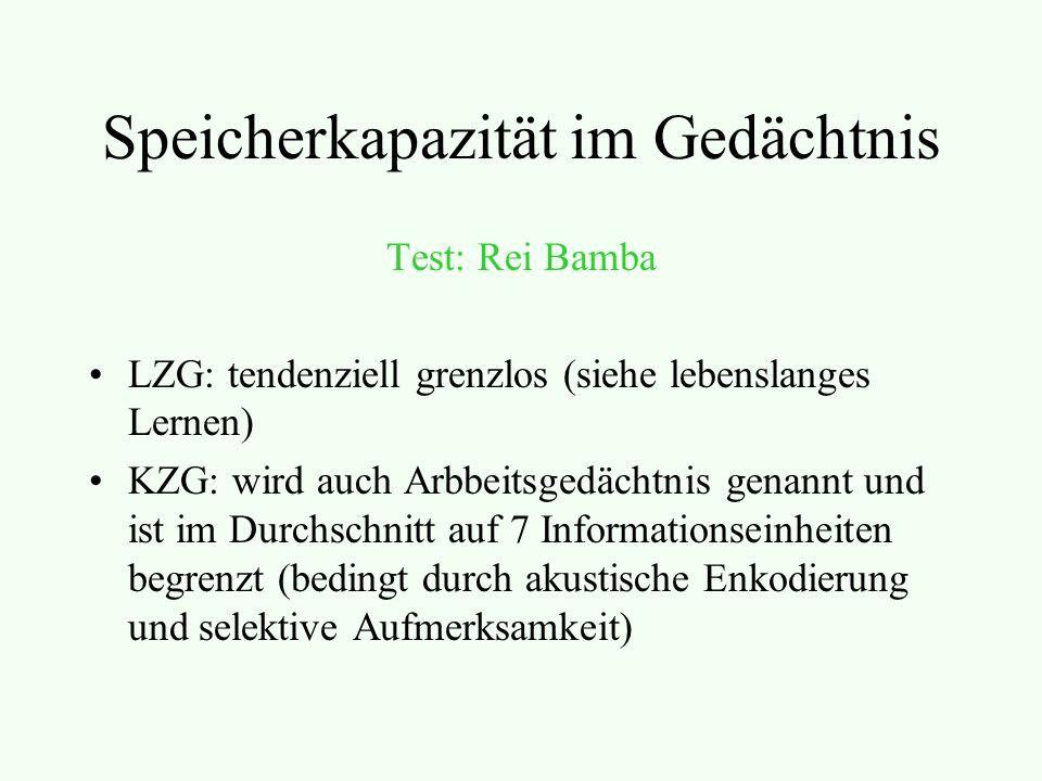 Speicherkapazität im Gedächtnis Test: Rei Bamba LZG: tendenziell grenzlos (siehe lebenslanges Lernen) KZG: wird auch Arbbeitsgedächtnis genannt und ist im Durchschnitt auf 7 Informationseinheiten begrenzt (bedingt durch akustische Enkodierung und selektive Aufmerksamkeit)