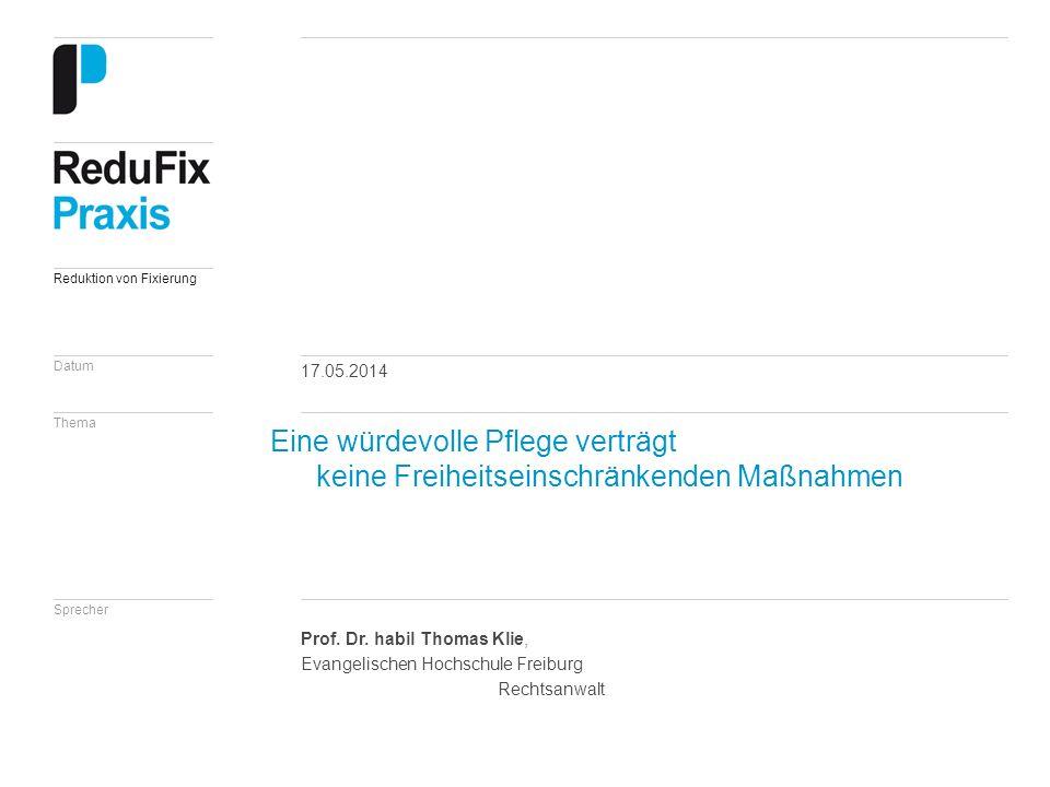 Datum Thema Sprecher Reduktion von Fixierung 17.05.2014 Prof. Dr. habil Thomas Klie, Evangelischen Hochschule Freiburg Rechtsanwalt Eine würdevolle Pf