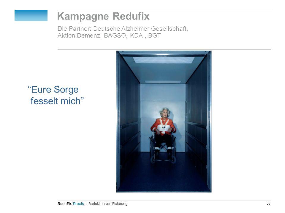 Redu Fix Praxis| Reduktion von Fixierung 27 Kampagne Redufix Die Partner: Deutsche Alzheimer Gesellschaft, Aktion Demenz, BAGSO, KDA, BGT Eure Sorge f