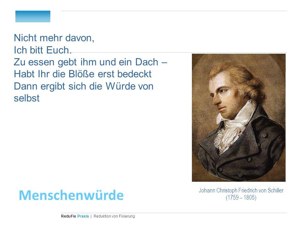 Redu Fix Praxis| Reduktion von Fixierung Johann Christoph Friedrich von Schiller (1759 – 1805) Nicht mehr davon, Ich bitt Euch. Zu essen gebt ihm und