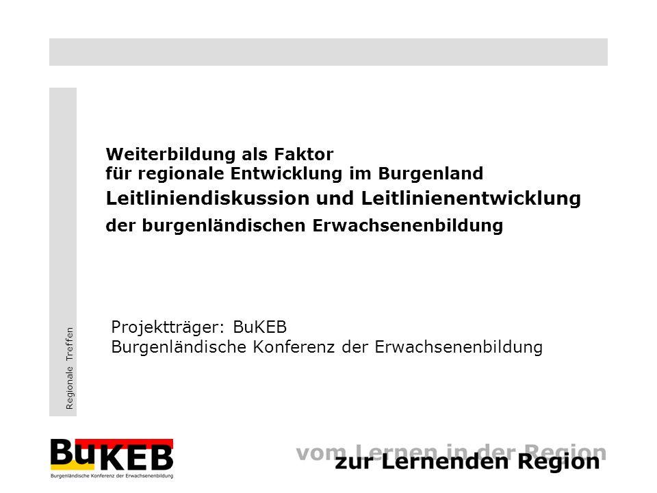Regionale Treffen Weiterbildung als Faktor für regionale Entwicklung im Burgenland Leitliniendiskussion und Leitlinienentwicklung der burgenländischen Erwachsenenbildung Projektträger: BuKEB Burgenländische Konferenz der Erwachsenenbildung