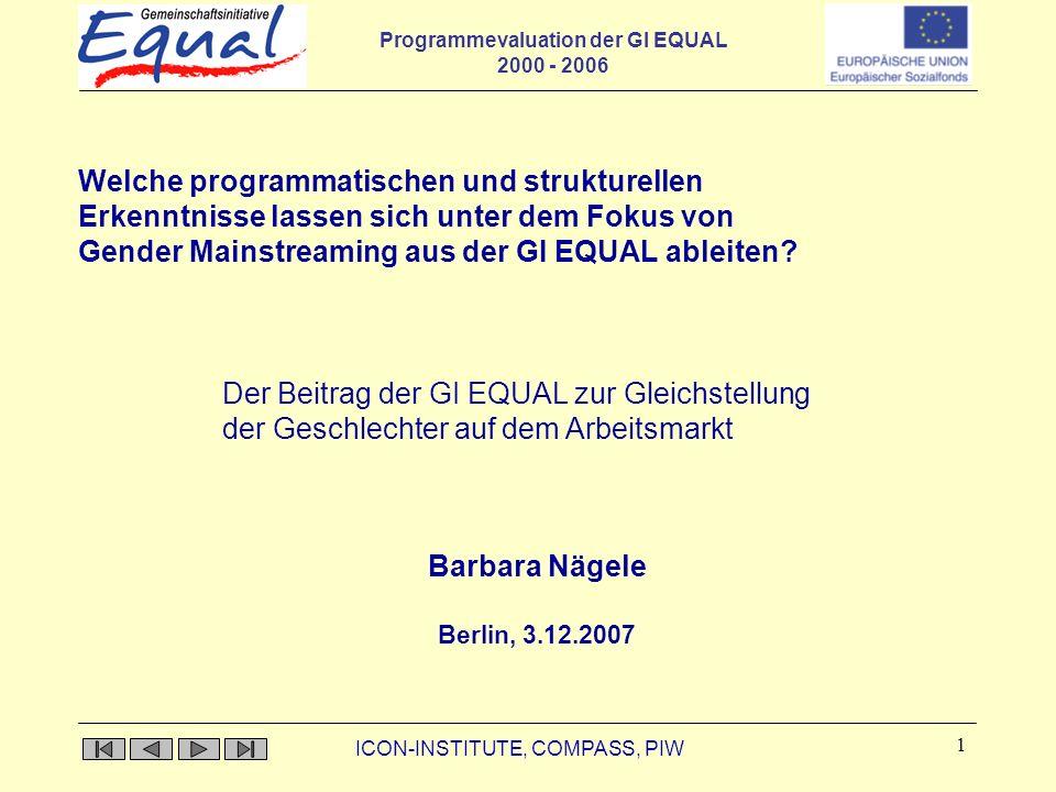 Programmevaluation der GI EQUAL 2000 - 2006 ICON-INSTITUTE, COMPASS, PIW 1 Barbara Nägele Berlin, 3.12.2007 Welche programmatischen und strukturellen Erkenntnisse lassen sich unter dem Fokus von Gender Mainstreaming aus der GI EQUAL ableiten.