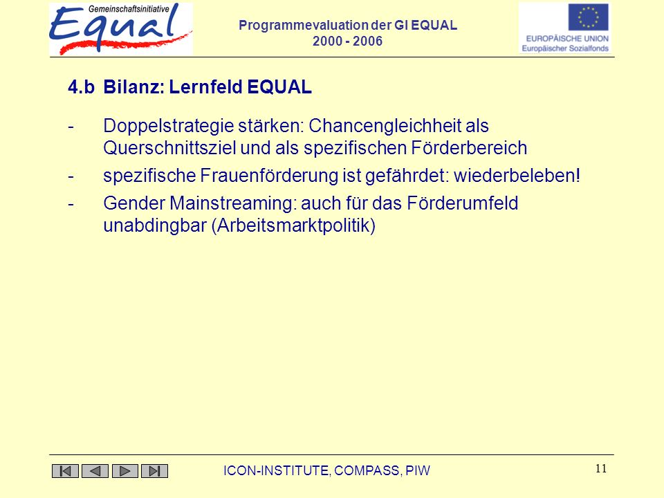 Programmevaluation der GI EQUAL 2000 - 2006 ICON-INSTITUTE, COMPASS, PIW 11 4.b Bilanz: Lernfeld EQUAL - Doppelstrategie stärken: Chancengleichheit als Querschnittsziel und als spezifischen Förderbereich -spezifische Frauenförderung ist gefährdet: wiederbeleben.