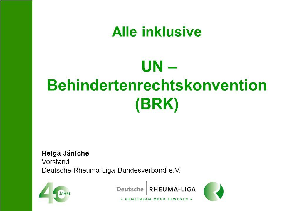 Alle inklusive UN – Behindertenrechtskonvention (BRK) Helga Jäniche Vorstand Deutsche Rheuma-Liga Bundesverband e.V.