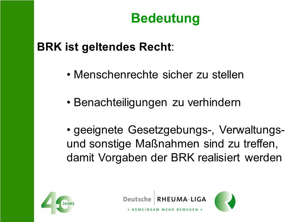Bedeutung BRK ist geltendes Recht: Menschenrechte sicher zu stellen Benachteiligungen zu verhindern geeignete Gesetzgebungs-, Verwaltungs- und sonstig