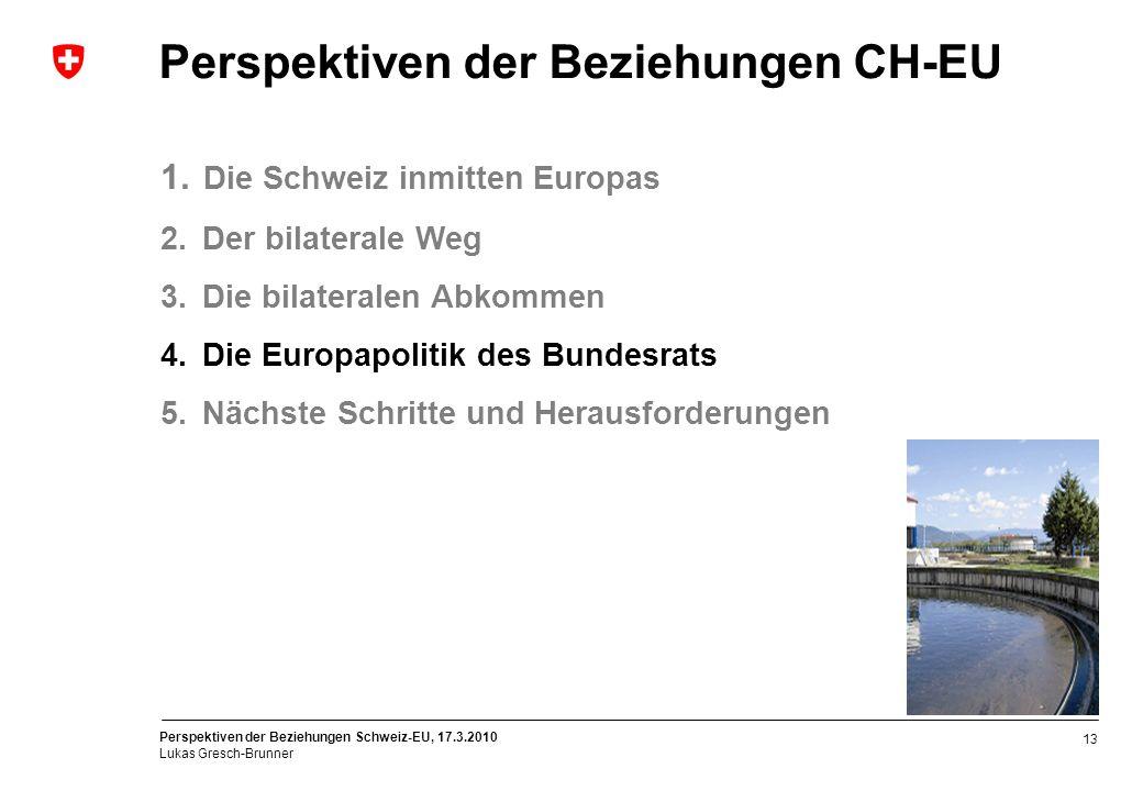 Perspektiven der Beziehungen Schweiz-EU, 17.3.2010 Lukas Gresch-Brunner 13 Perspektiven der Beziehungen CH-EU 1. Die Schweiz inmitten Europas 2. Der b