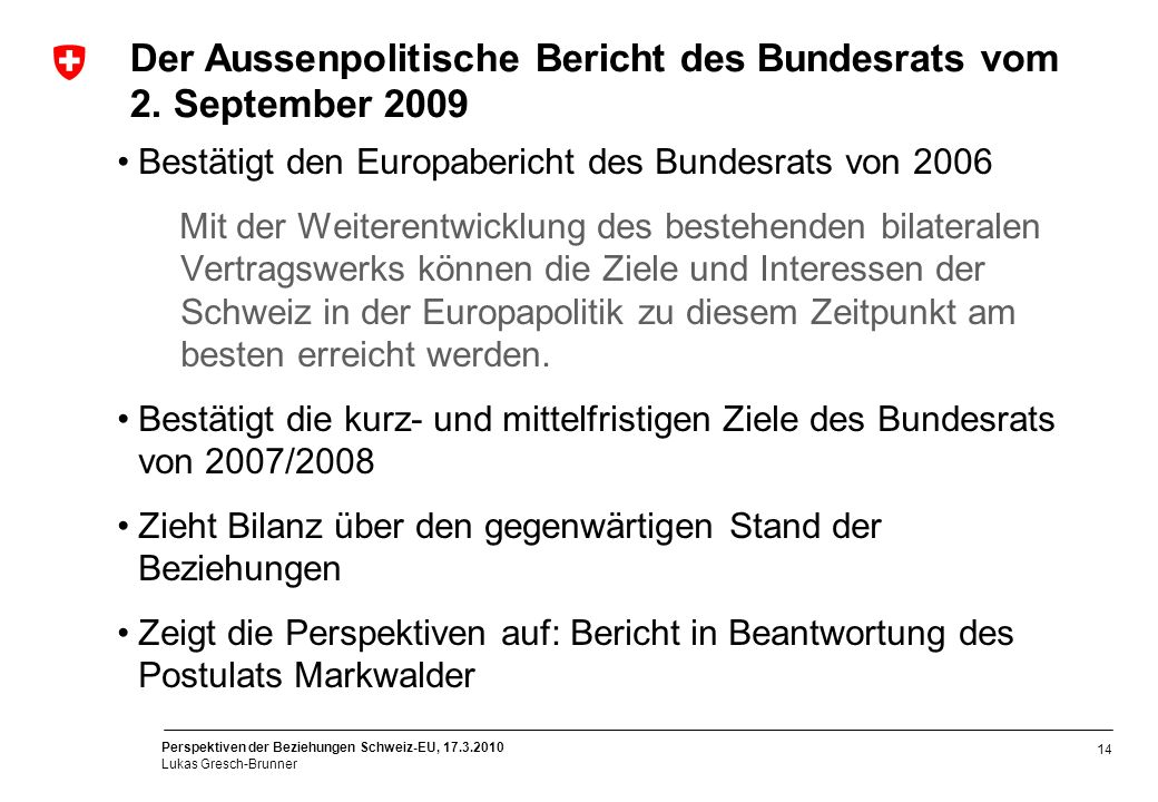 Perspektiven der Beziehungen Schweiz-EU, 17.3.2010 Lukas Gresch-Brunner 14 Der Aussenpolitische Bericht des Bundesrats vom 2. September 2009 Bestätigt