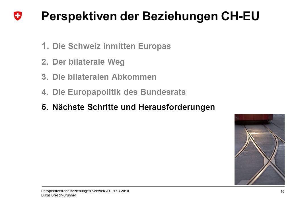 Perspektiven der Beziehungen Schweiz-EU, 17.3.2010 Lukas Gresch-Brunner 16 Perspektiven der Beziehungen CH-EU 1. Die Schweiz inmitten Europas 2. Der b