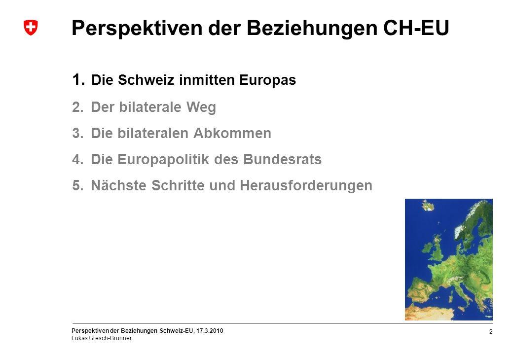 Perspektiven der Beziehungen Schweiz-EU, 17.3.2010 Lukas Gresch-Brunner 2 Perspektiven der Beziehungen CH-EU 1. Die Schweiz inmitten Europas 2. Der bi